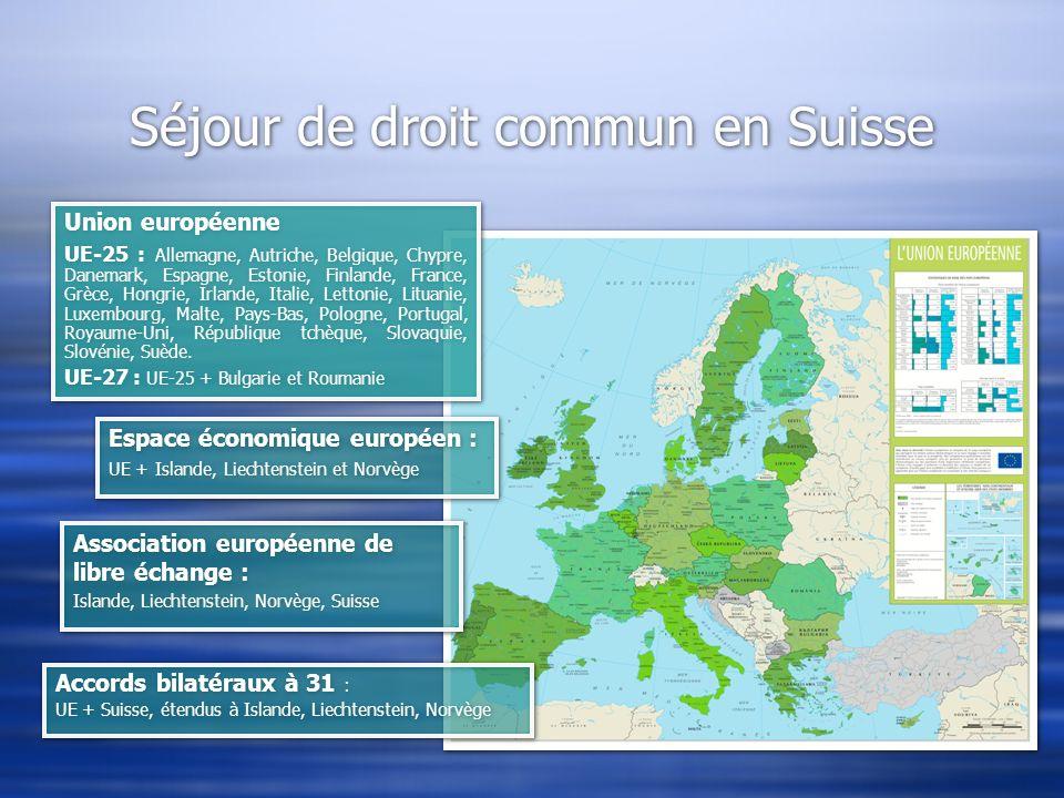 Séjour de droit commun en Suisse Union européenne UE-25 : Allemagne, Autriche, Belgique, Chypre, Danemark, Espagne, Estonie, Finlande, France, Grèce,