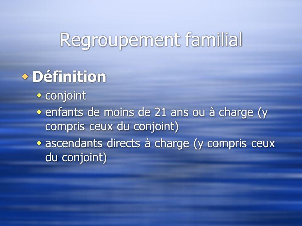 Regroupement familial Définition conjoint enfants de moins de 21 ans ou à charge (y compris ceux du conjoint) ascendants directs à charge (y compris c