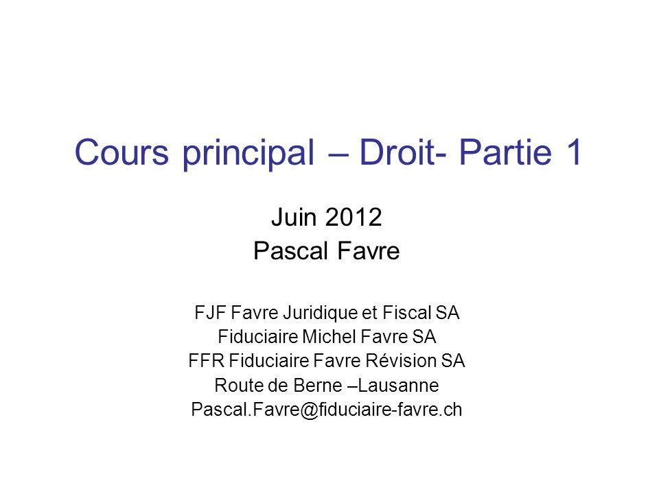 Cours principal – Droit- Partie 1 Juin 2012 Pascal Favre FJF Favre Juridique et Fiscal SA Fiduciaire Michel Favre SA FFR Fiduciaire Favre Révision SA Route de Berne –Lausanne Pascal.Favre@fiduciaire-favre.ch