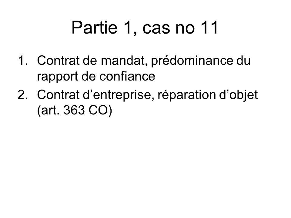 Partie 1, cas no 11 1.Contrat de mandat, prédominance du rapport de confiance 2.Contrat dentreprise, réparation dobjet (art.