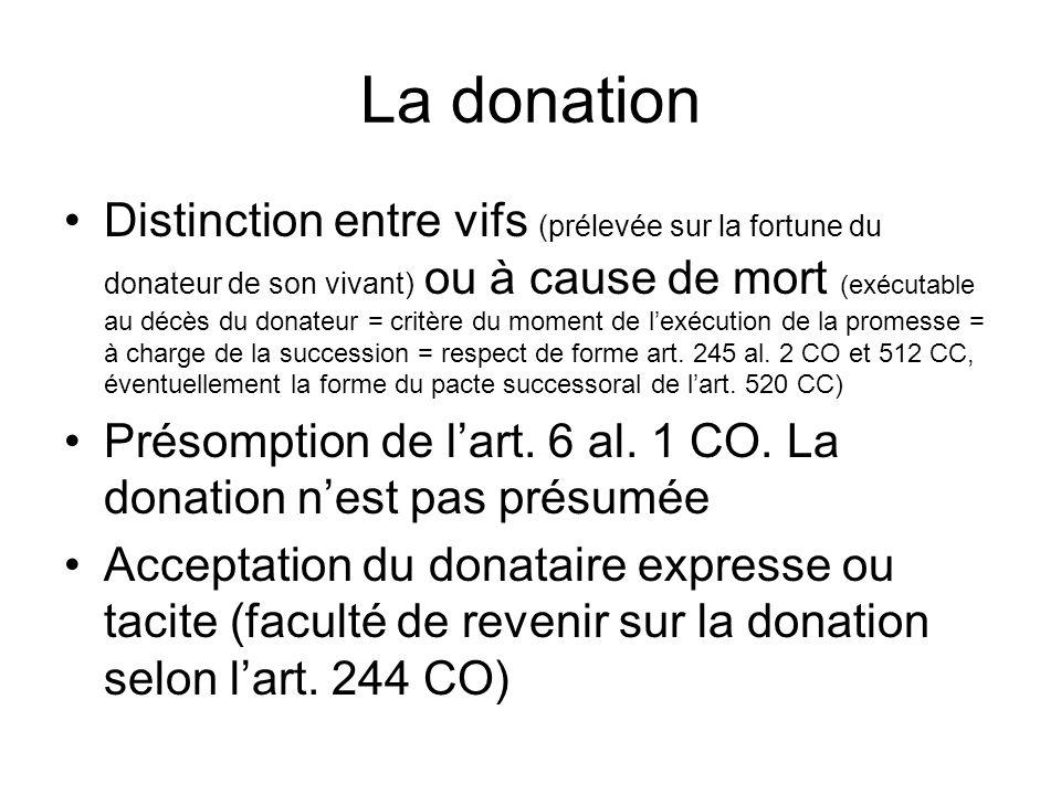 La donation Distinction entre vifs (prélevée sur la fortune du donateur de son vivant) ou à cause de mort (exécutable au décès du donateur = critère du moment de lexécution de la promesse = à charge de la succession = respect de forme art.