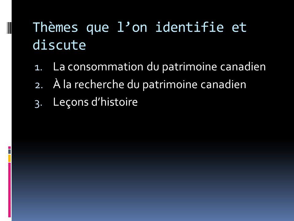 Thèmes que lon identifie et discute 1. La consommation du patrimoine canadien 2.