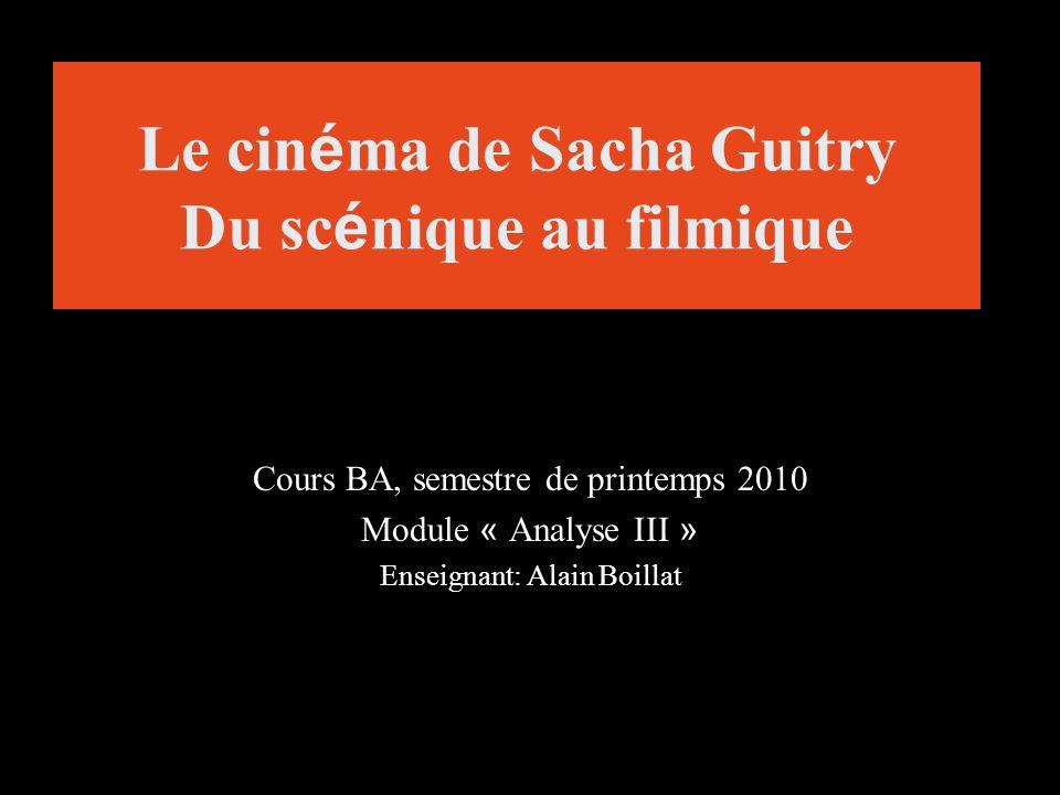 Le cin é ma de Sacha Guitry Du sc é nique au filmique Cours BA, semestre de printemps 2010 Module « Analyse III » Enseignant: Alain Boillat