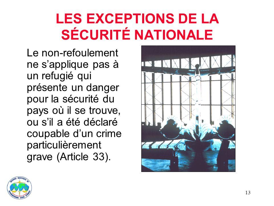13 LES EXCEPTIONS DE LA SÉCURITÉ NATIONALE Le non-refoulement ne sapplique pas à un refugié qui présente un danger pour la sécurité du pays où il se trouve, ou sil a été déclaré coupable dun crime particulièrement grave (Article 33).