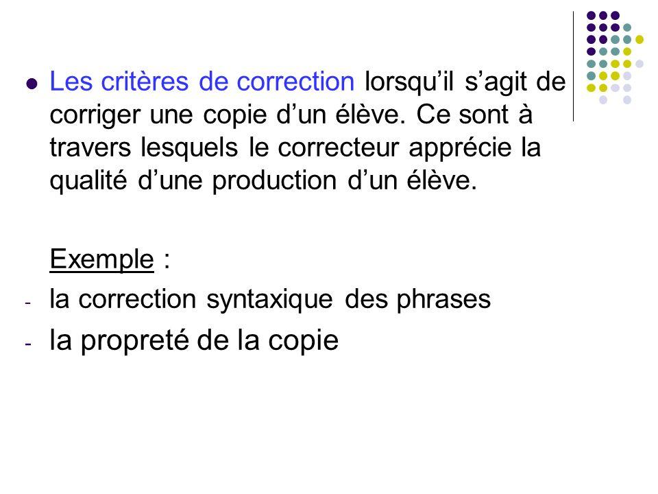 Les critères de correction lorsquil sagit de corriger une copie dun élève. Ce sont à travers lesquels le correcteur apprécie la qualité dune productio