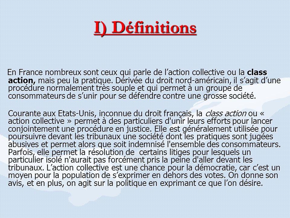 I) Définitions En France nombreux sont ceux qui parle de laction collective ou la class action, mais peu la pratique. Dérivée du droit nord-américain,