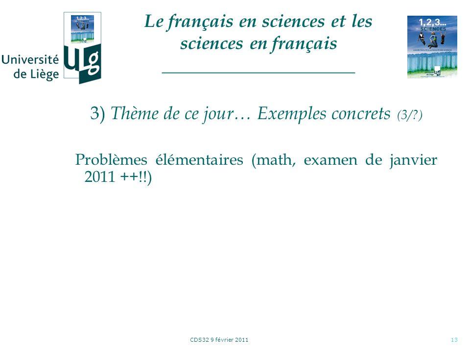 CDS32 9 février 201113 3) Thème de ce jour… Exemples concrets (3/?) Problèmes élémentaires (math, examen de janvier 2011 ++!!) Le français en sciences et les sciences en français _____________________