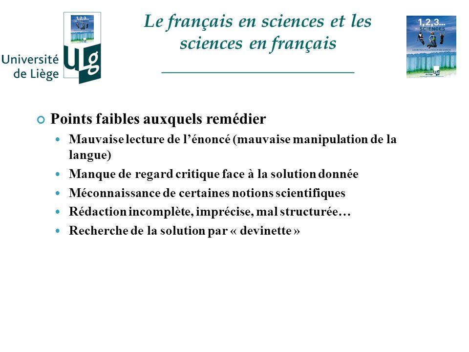 Points faibles auxquels remédier Mauvaise lecture de lénoncé (mauvaise manipulation de la langue) Manque de regard critique face à la solution donnée Méconnaissance de certaines notions scientifiques Rédaction incomplète, imprécise, mal structurée… Recherche de la solution par « devinette » Le français en sciences et les sciences en français _____________________