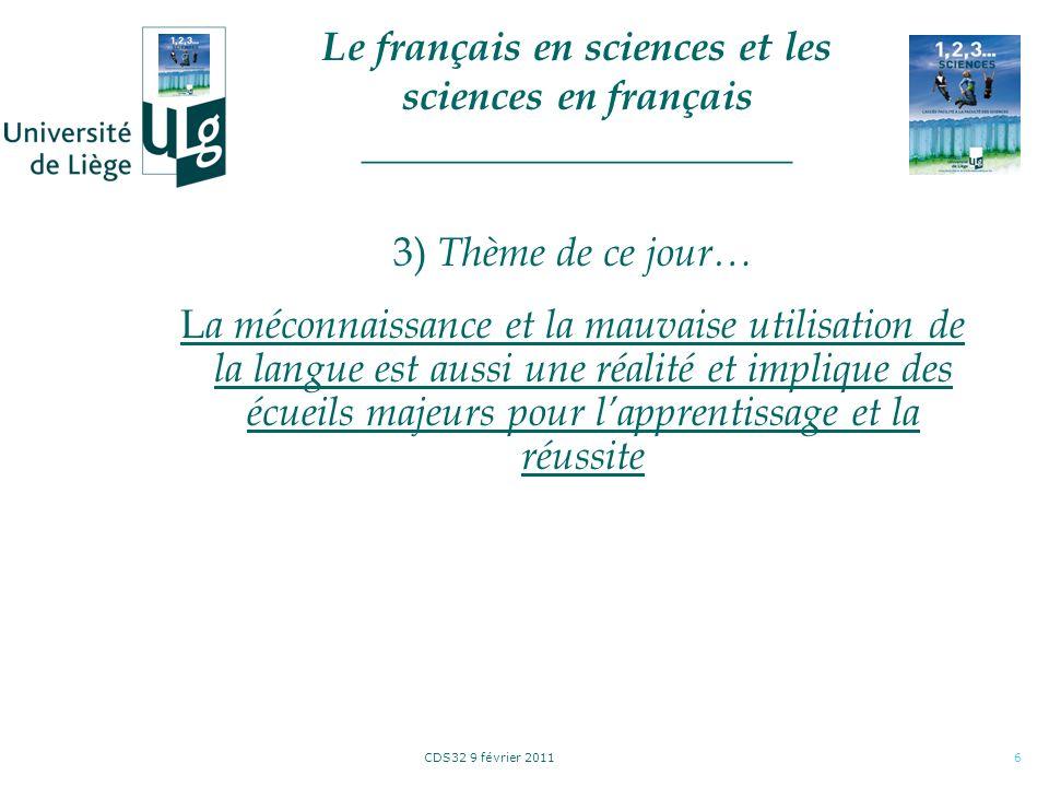 CDS32 9 février 20117 3) Thème de ce jour… Exemples (1/?) Vocabulaire de base («définition», «propriété», «énoncé», «condition nécessaire et ou suffisante», «justification» …) Vocabulaire (et notations!) de base à contextualiser selon la discipline («fonction», «démonstration», «unité», «neutre», «régularité», «convergence et divergence», …) … Le français en sciences et les sciences en français _____________________