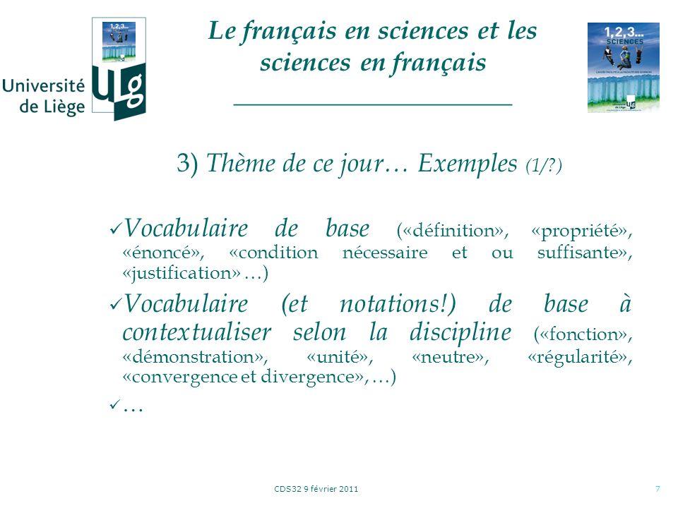 CDS32 9 février 20118 3) Thème de ce jour… Exemples (1/?) Lecture dun énoncé: incomplète Vocabulaire (lexique) disciplinaire Orthographe et grammaire Construction et structure (analyse) des phrases (sujet, verbe, complément, adjectif, adverbe, pronom, article défini ou indéfini, …) Rédaction de solutions: incompréhensible … Le français en sciences et les sciences en français _____________________