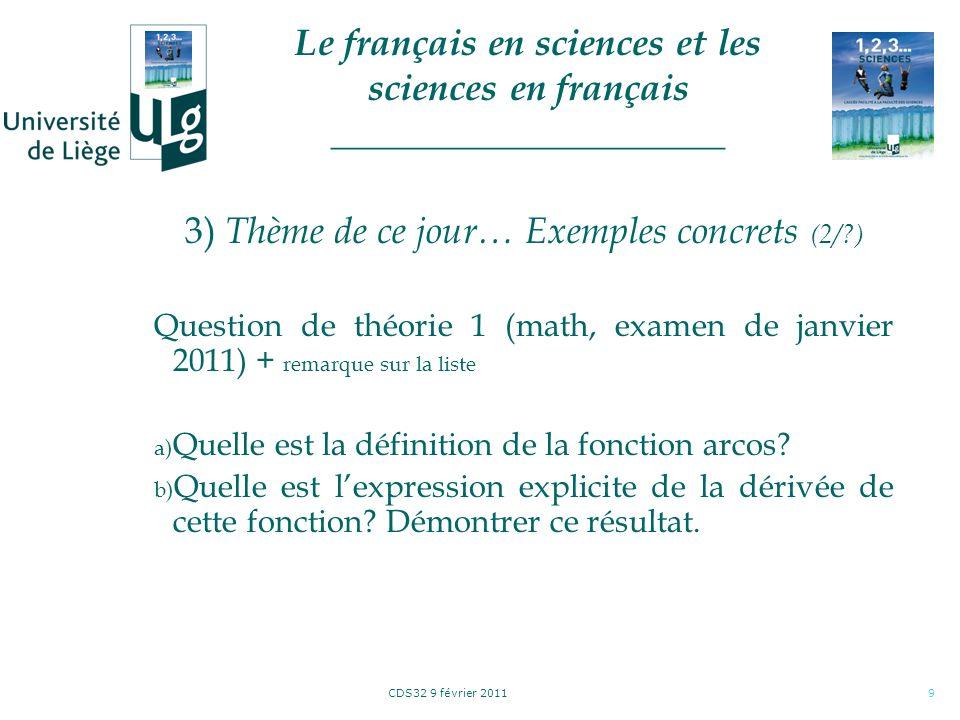 CDS32 9 février 20119 3) Thème de ce jour… Exemples concrets (2/?) Question de théorie 1 (math, examen de janvier 2011) + remarque sur la liste a) Quelle est la définition de la fonction arcos.