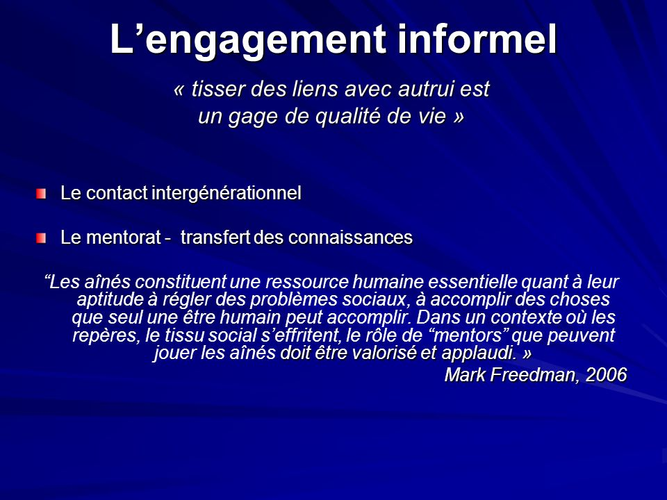 Lengagement informel « tisser des liens avec autrui est un gage de qualité de vie » Le contact intergénérationnel Le mentorat - transfert des connaissances doit être valorisé et applaudi.