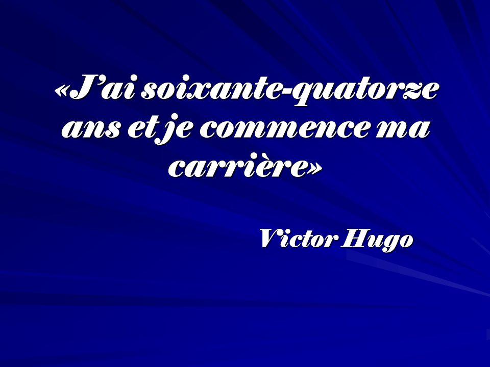 «Jai soixante-quatorze ans et je commence ma carrière» «Jai soixante-quatorze ans et je commence ma carrière» Victor Hugo