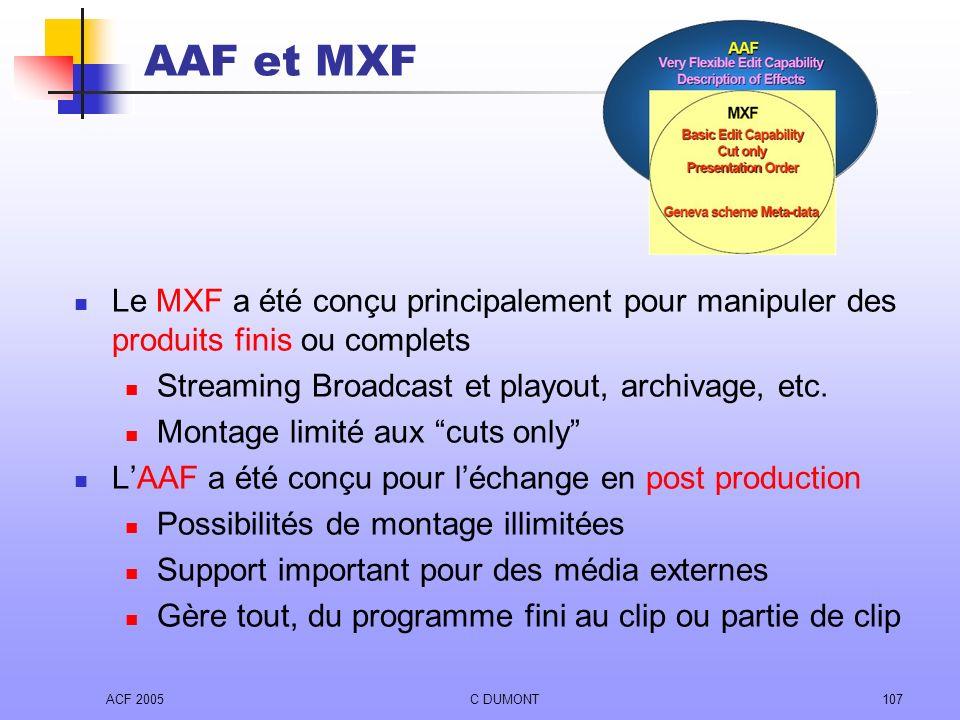ACF 2005C DUMONT107 AAF et MXF Le MXF a été conçu principalement pour manipuler des produits finis ou complets Streaming Broadcast et playout, archiva