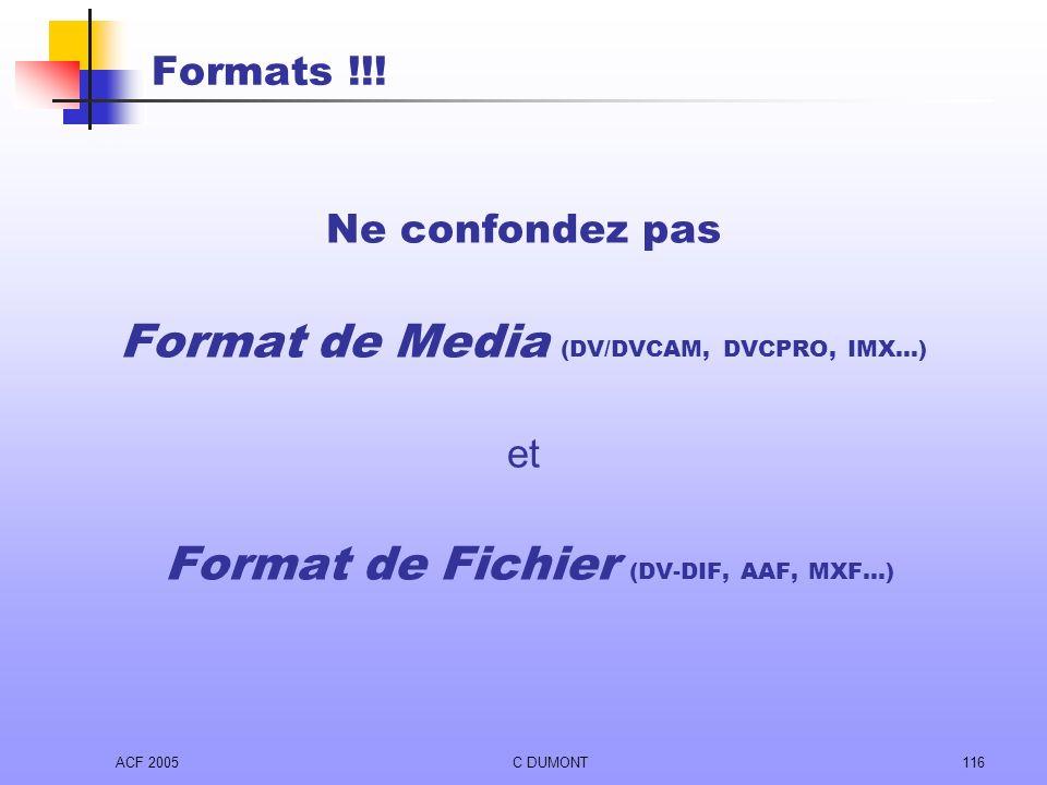 ACF 2005C DUMONT116 Formats !!! Ne confondez pas Format de Media (DV/DVCAM, DVCPRO, IMX…) et Format de Fichier (DV-DIF, AAF, MXF…)