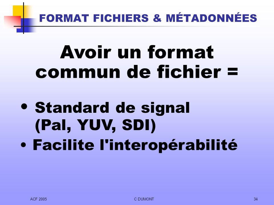 ACF 2005C DUMONT34 Avoir un format commun de fichier = Standard de signal (Pal, YUV, SDI) Facilite l'interopérabilité FORMAT FICHIERS & MÉTADONNÉES