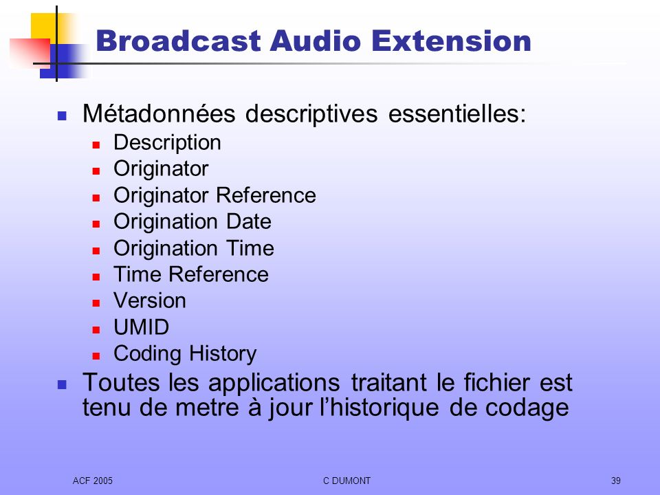 ACF 2005C DUMONT39 Broadcast Audio Extension Métadonnées descriptives essentielles: Description Originator Originator Reference Origination Date Origi