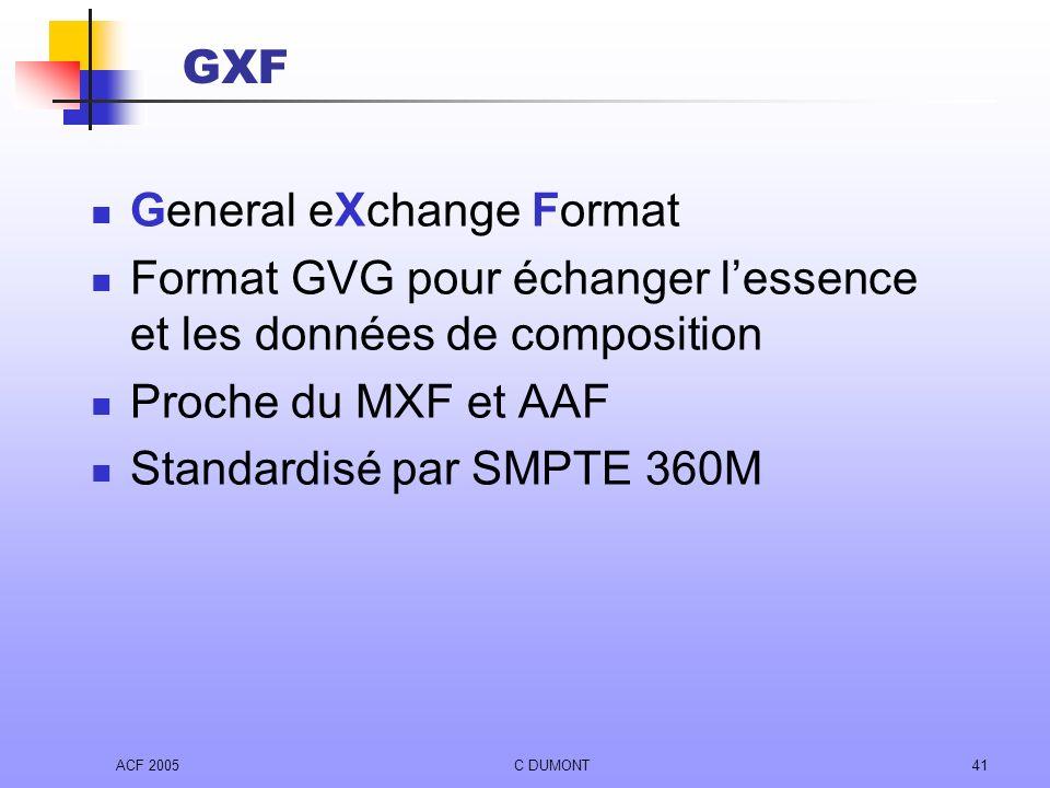 ACF 2005C DUMONT41 GXF General eXchange Format Format GVG pour échanger lessence et les données de composition Proche du MXF et AAF Standardisé par SM