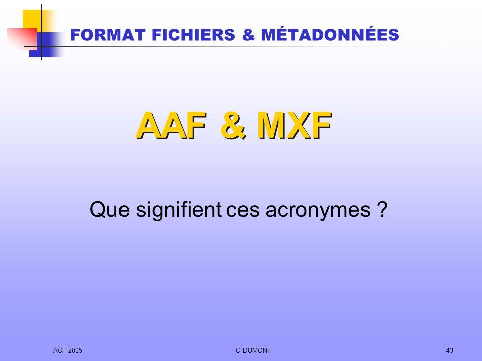 ACF 2005C DUMONT43 AAF & MXF Que signifient ces acronymes ? FORMAT FICHIERS & MÉTADONNÉES