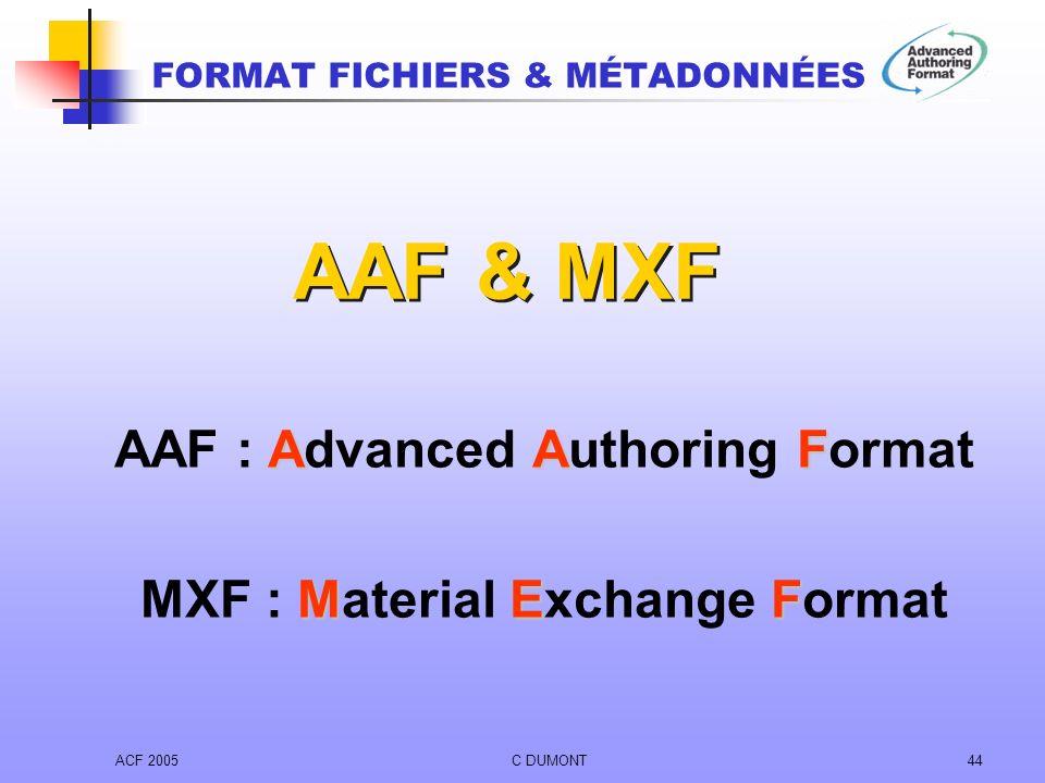 ACF 2005C DUMONT44 AAF AAF : Advanced Authoring Format MEF MXF : Material Exchange Format AAF & MXF FORMAT FICHIERS & MÉTADONNÉES
