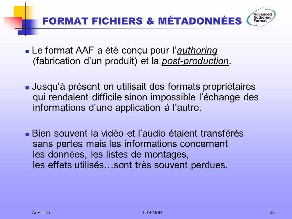 ACF 2005C DUMONT47 Le format AAF a été conçu pour lauthoring (fabrication dun produit) et la post-production. Jusquà présent on utilisait des formats