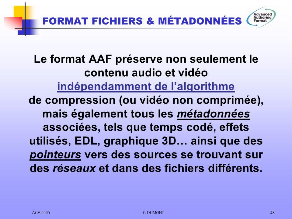 ACF 2005C DUMONT48 Le format AAF préserve non seulement le contenu audio et vidéo indépendamment de lalgorithme de compression (ou vidéo non comprimée