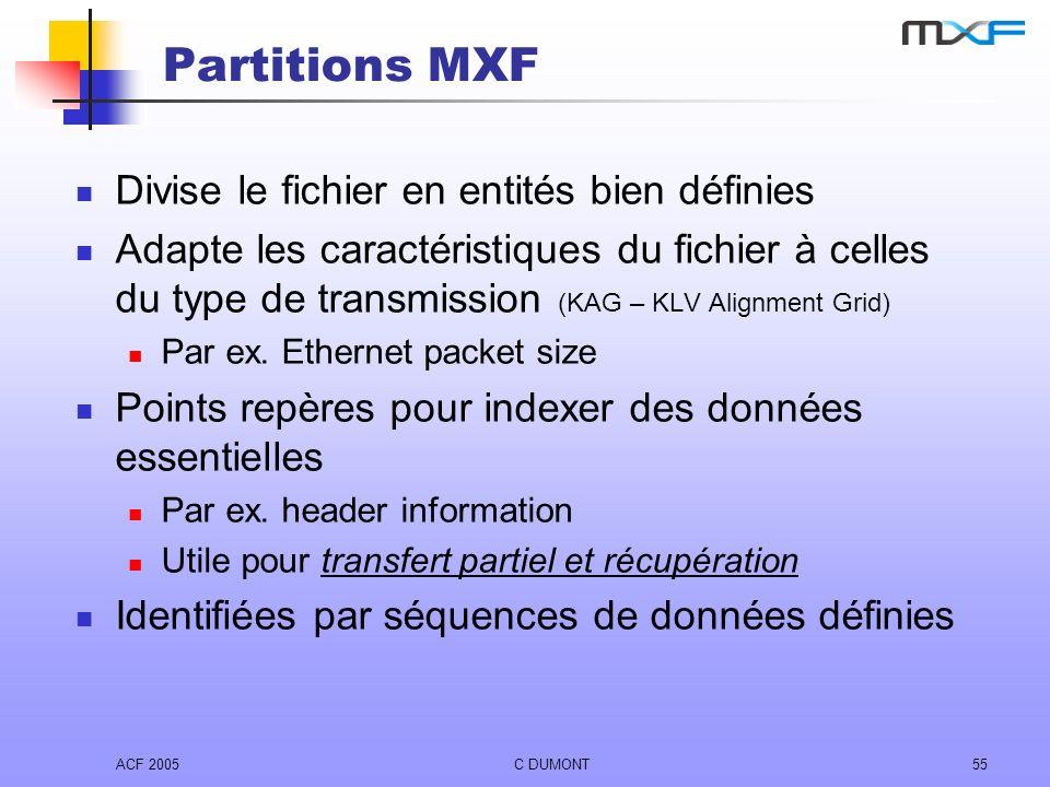 ACF 2005C DUMONT55 Partitions MXF Divise le fichier en entités bien définies Adapte les caractéristiques du fichier à celles du type de transmission (