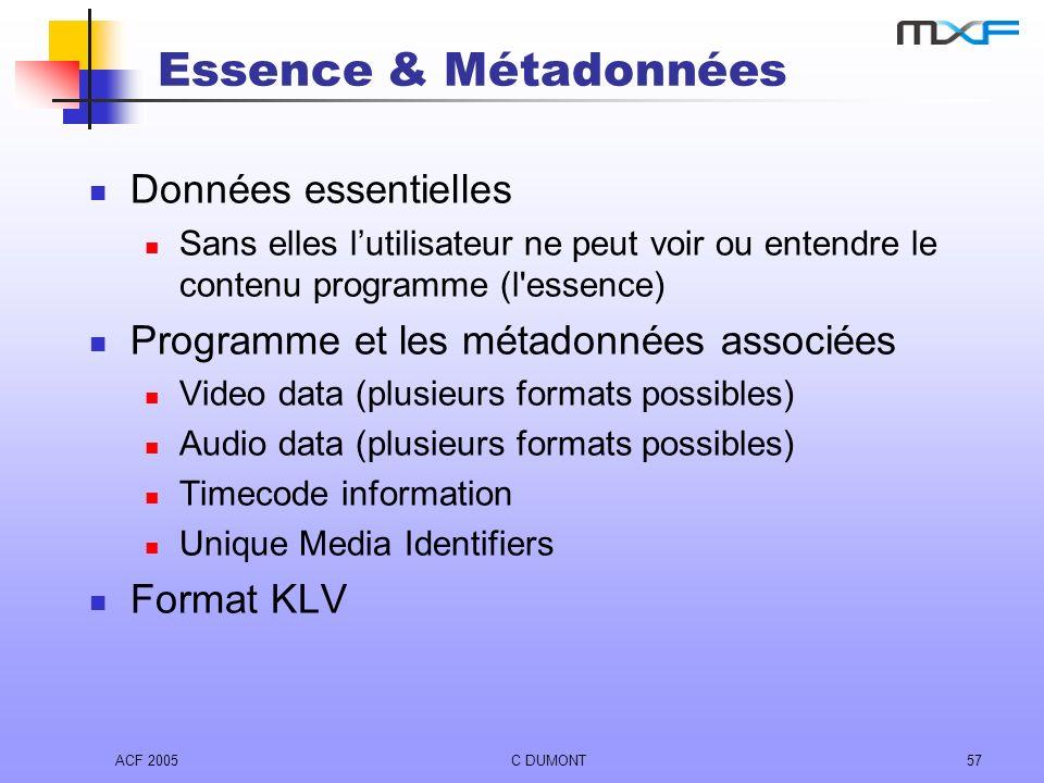 ACF 2005C DUMONT57 Essence & Métadonnées Données essentielles Sans elles lutilisateur ne peut voir ou entendre le contenu programme (l'essence) Progra