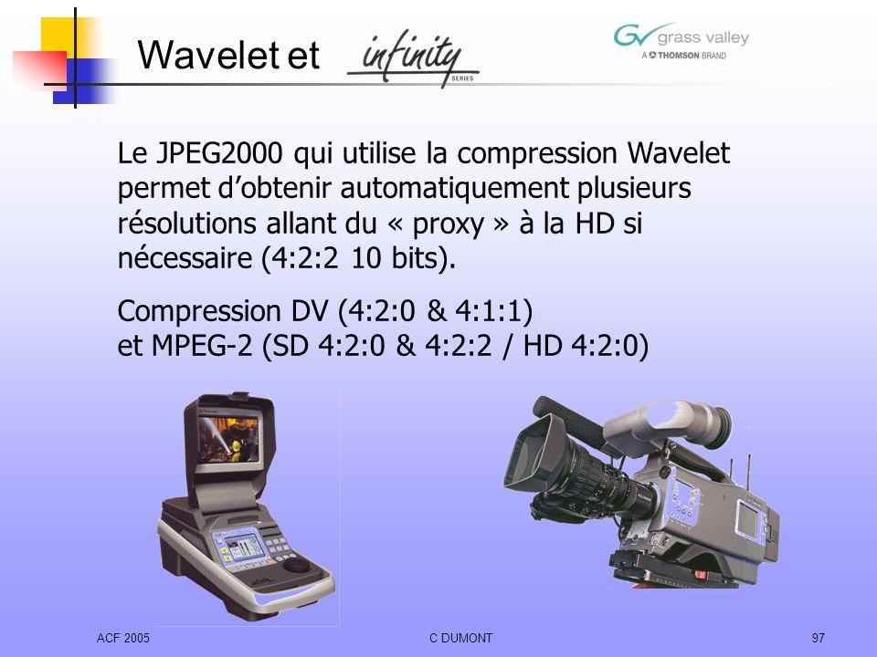 ACF 2005C DUMONT97 Le JPEG2000 qui utilise la compression Wavelet permet dobtenir automatiquement plusieurs résolutions allant du « proxy » à la HD si
