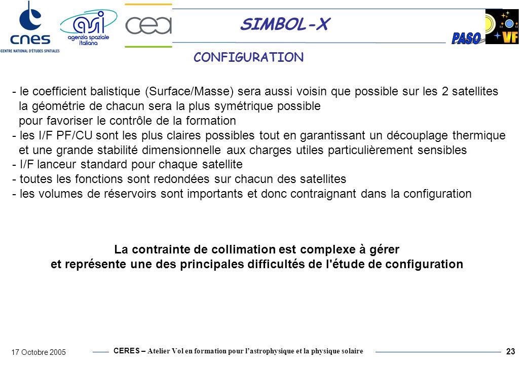 CERES – Atelier Vol en formation pour lastrophysique et la physique solaire 17 Octobre 2005 24 SIMBOL-X CONFIGURATION To optimize the global pointing accuracy management, GNC sensors and detection plan must be nearby one to each other as much as possible to avoid all possible structural deformation effects.