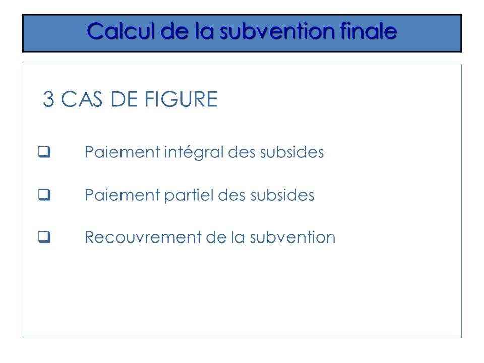 3 CAS DE FIGURE Paiement intégral des subsides Paiement partiel des subsides Recouvrement de la subvention Calcul de la subvention finale