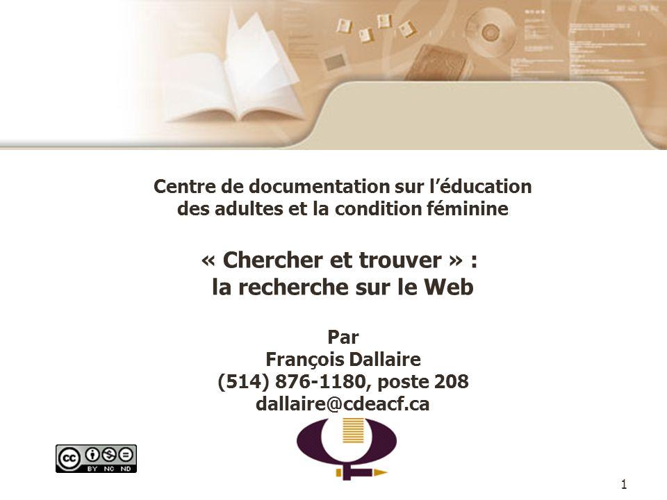 1 Centre de documentation sur léducation des adultes et la condition féminine « Chercher et trouver » : la recherche sur le Web Par François Dallaire (514) 876-1180, poste 208 dallaire@cdeacf.ca