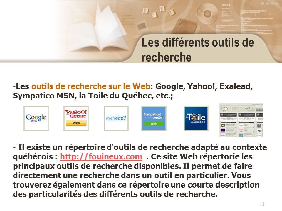 11 Les différents outils de recherche -Les outils de recherche sur le Web: Google, Yahoo!, Exalead, Sympatico MSN, la Toile du Québec, etc.; - Il existe un répertoire d outils de recherche adapté au contexte québécois : http://fouineux.com.