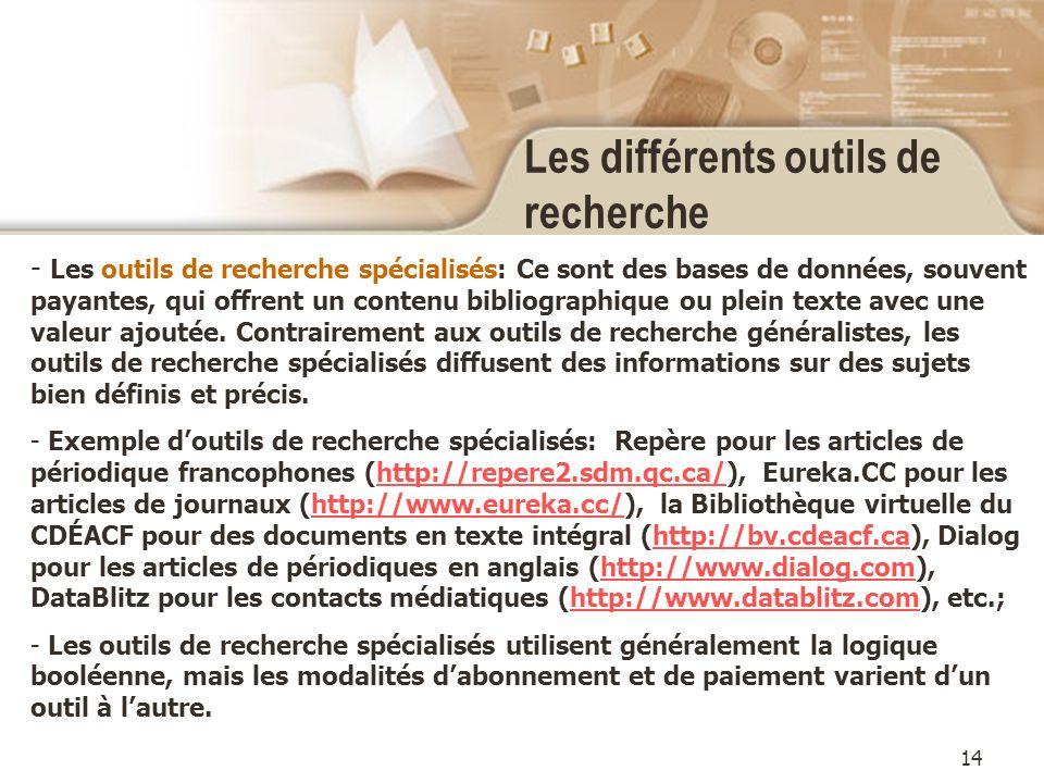 14 Les différents outils de recherche - Les outils de recherche spécialisés: Ce sont des bases de données, souvent payantes, qui offrent un contenu bibliographique ou plein texte avec une valeur ajoutée.