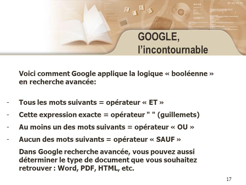 17 GOOGLE, lincontournable Voici comment Google applique la logique « booléenne » en recherche avancée: -Tous les mots suivants = opérateur « ET » -Cette expression exacte = opérateur (guillemets) -Au moins un des mots suivants = opérateur « OU » -Aucun des mots suivants = opérateur « SAUF » Dans Google recherche avancée, vous pouvez aussi déterminer le type de document que vous souhaitez retrouver : Word, PDF, HTML, etc.
