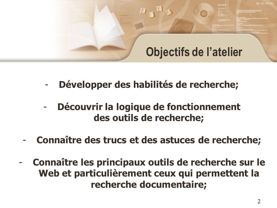 2 Objectifs de latelier -Développer des habilités de recherche; -Découvrir la logique de fonctionnement des outils de recherche; -Connaître des trucs et des astuces de recherche; -Connaître les principaux outils de recherche sur le Web et particulièrement ceux qui permettent la recherche documentaire;