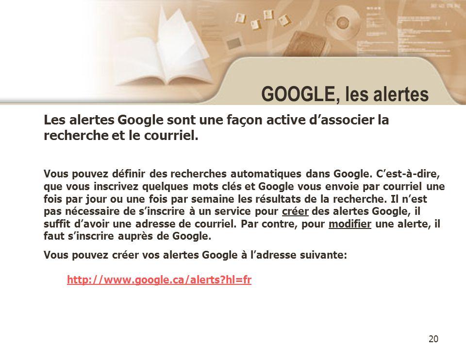 20 GOOGLE, les alertes Les alertes Google sont une façon active dassocier la recherche et le courriel.