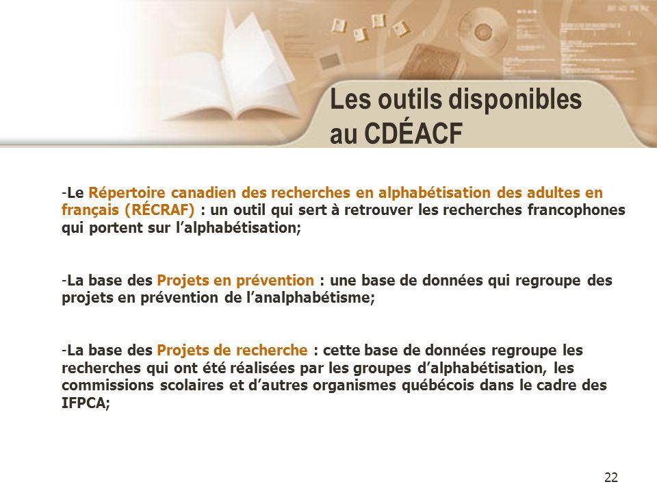 22 Les outils disponibles au CDÉACF -Le Répertoire canadien des recherches en alphabétisation des adultes en français (RÉCRAF) : un outil qui sert à retrouver les recherches francophones qui portent sur lalphabétisation; -La base des Projets en prévention : une base de données qui regroupe des projets en prévention de lanalphabétisme; -La base des Projets de recherche : cette base de données regroupe les recherches qui ont été réalisées par les groupes dalphabétisation, les commissions scolaires et dautres organismes québécois dans le cadre des IFPCA;