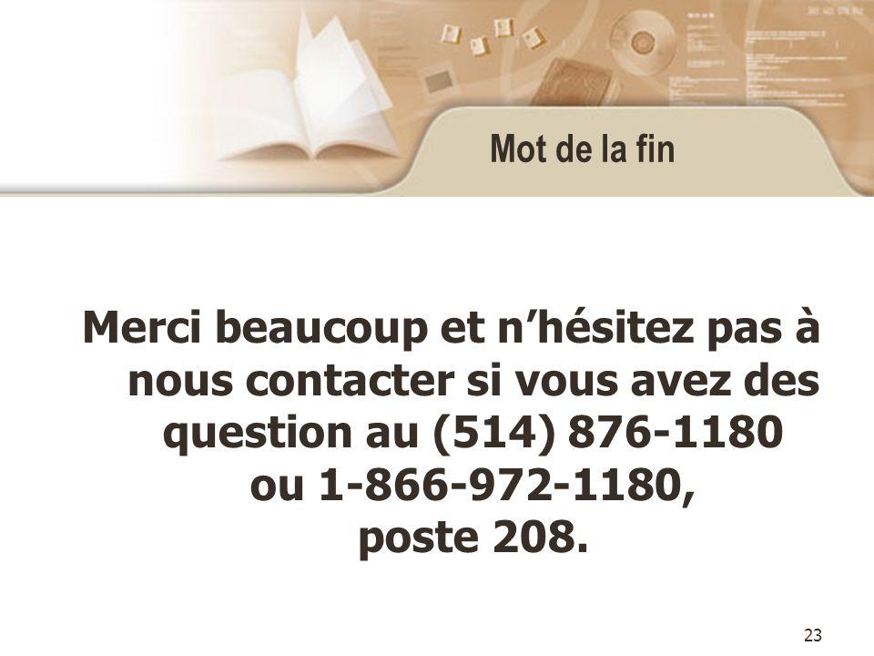 23 Mot de la fin Merci beaucoup et nhésitez pas à nous contacter si vous avez des question au (514) 876-1180 ou 1-866-972-1180, poste 208.