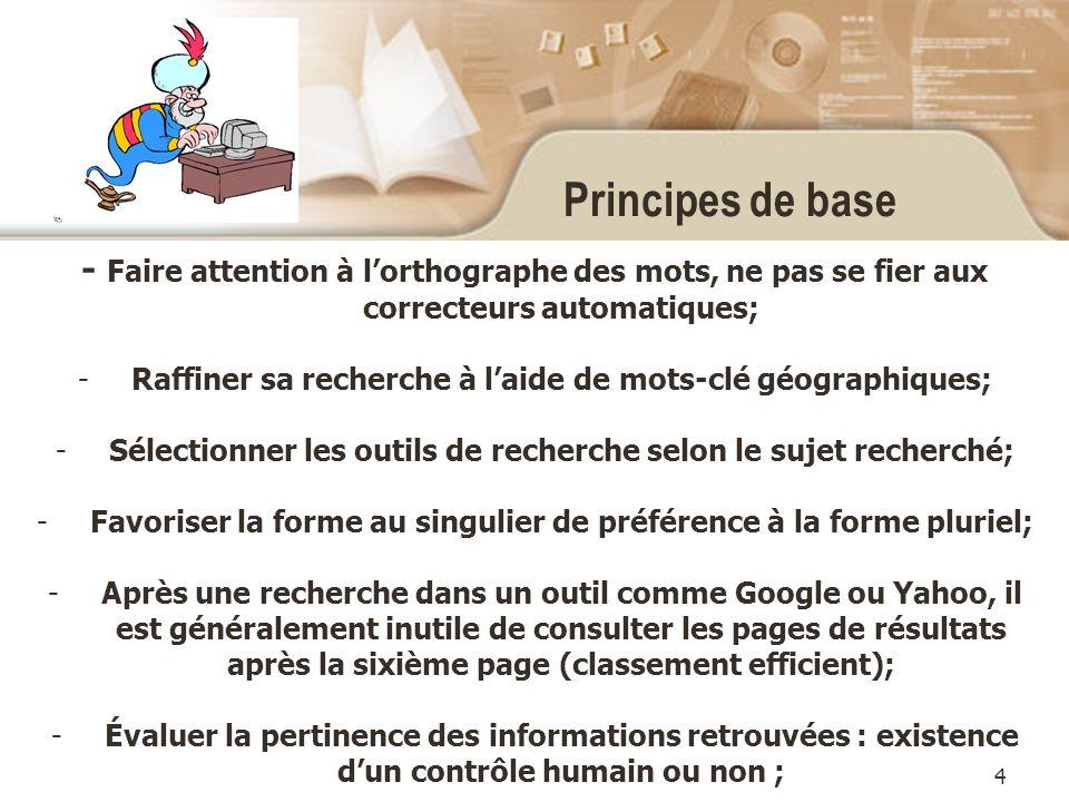 4 Principes de base - Faire attention à lorthographe des mots, ne pas se fier aux correcteurs automatiques; -Raffiner sa recherche à laide de mots-clé géographiques; -Sélectionner les outils de recherche selon le sujet recherché; -Favoriser la forme au singulier de préférence à la forme pluriel; -Après une recherche dans un outil comme Google ou Yahoo, il est généralement inutile de consulter les pages de résultats après la sixième page (classement efficient); -Évaluer la pertinence des informations retrouvées : existence dun contrôle humain ou non ;