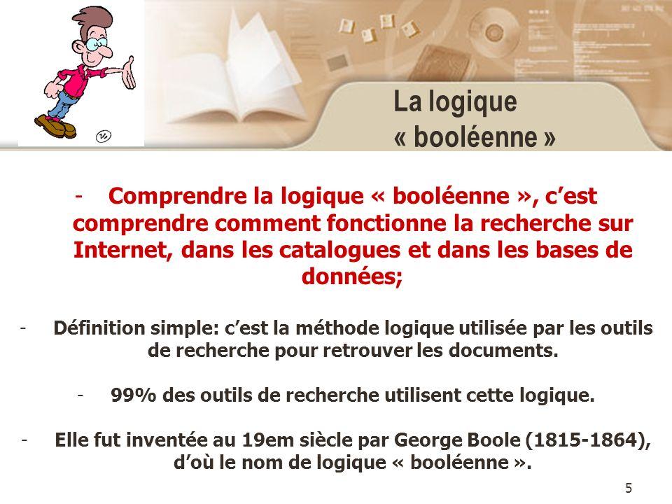 5 La logique « booléenne » -Comprendre la logique « booléenne », cest comprendre comment fonctionne la recherche sur Internet, dans les catalogues et dans les bases de données; -Définition simple: cest la méthode logique utilisée par les outils de recherche pour retrouver les documents.
