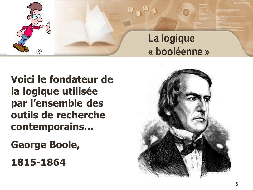 6 La logique « booléenne » Voici le fondateur de la logique utilisée par lensemble des outils de recherche contemporains… George Boole, 1815-1864