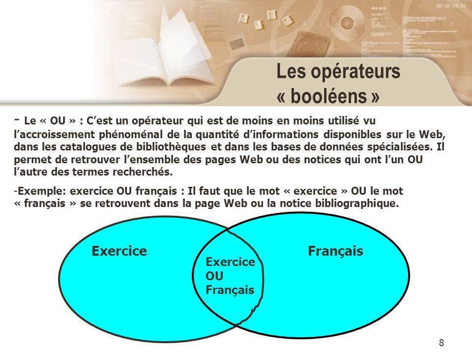 8 Les opérateurs « booléens » - Le « OU » : Cest un opérateur qui est de moins en moins utilisé vu laccroissement phénoménal de la quantité dinformations disponibles sur le Web, dans les catalogues de bibliothèques et dans les bases de données spécialisées.