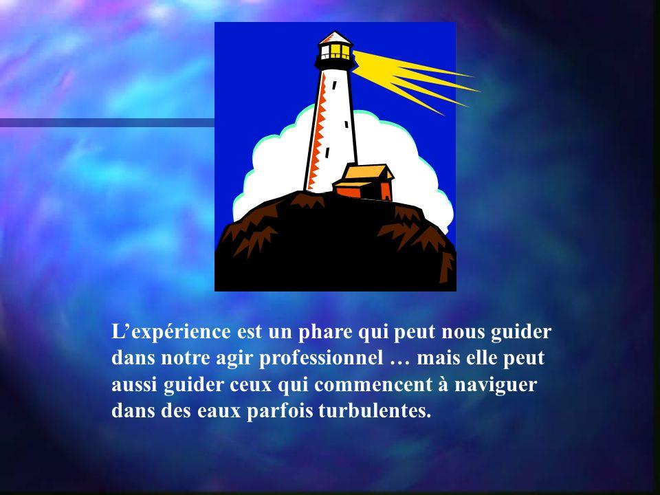 Lexpérience est un phare qui peut nous guider dans notre agir professionnel … mais elle peut aussi guider ceux qui commencent à naviguer dans des eaux parfois turbulentes.