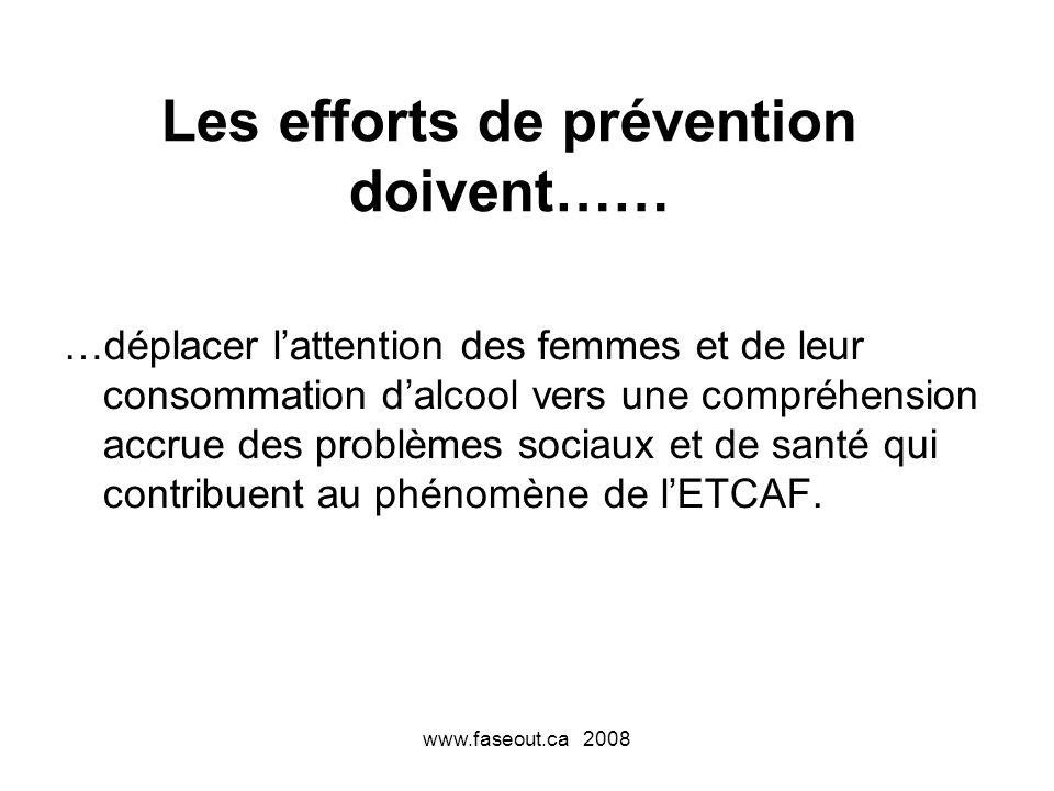 www.faseout.ca 2008 Les efforts de prévention doivent…… …déplacer lattention des femmes et de leur consommation dalcool vers une compréhension accrue des problèmes sociaux et de santé qui contribuent au phénomène de lETCAF.