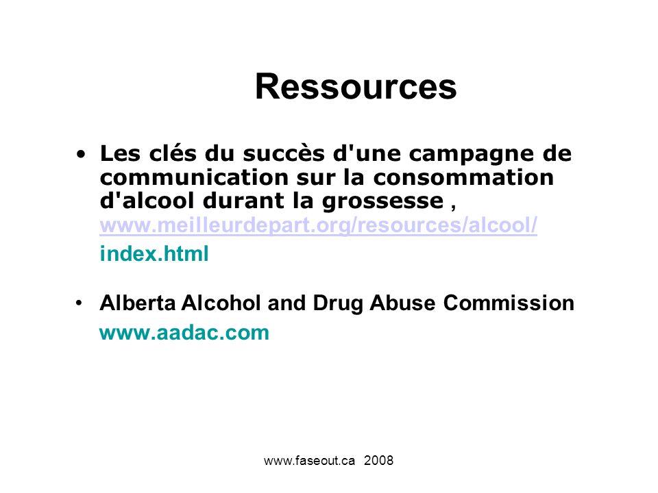 www.faseout.ca 2008 Ressources Les clés du succès d une campagne de communication sur la consommation d alcool durant la grossesse, www.meilleurdepart.org/resources/alcool/ www.meilleurdepart.org/resources/alcool/ index.html Alberta Alcohol and Drug Abuse Commission www.aadac.com