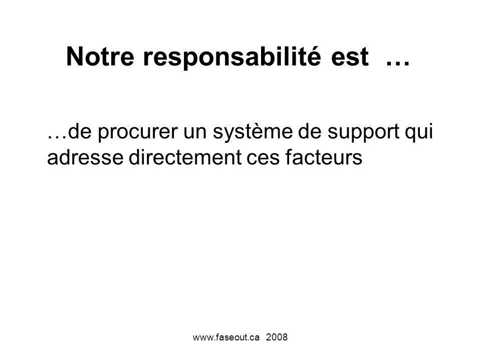 www.faseout.ca 2008 Notre responsabilité est … …de procurer un système de support qui adresse directement ces facteurs