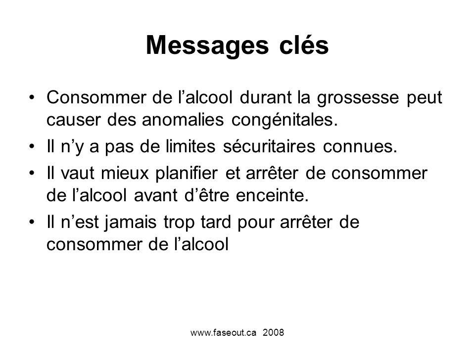 www.faseout.ca 2008 Messages clés Consommer de lalcool durant la grossesse peut causer des anomalies congénitales. Il ny a pas de limites sécuritaires