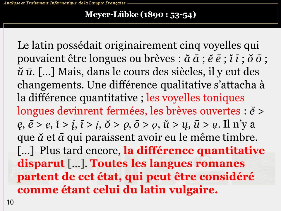 Analyse et Traitement Informatique de la Langue Française 10 Meyer-Lübke (1890 : 53-54) Le latin possédait originairement cinq voyelles qui pouvaient être longues ou brèves : ă ā ; ĕ ē ; ĭ ī ; ŏ ō ; ŭ ū.