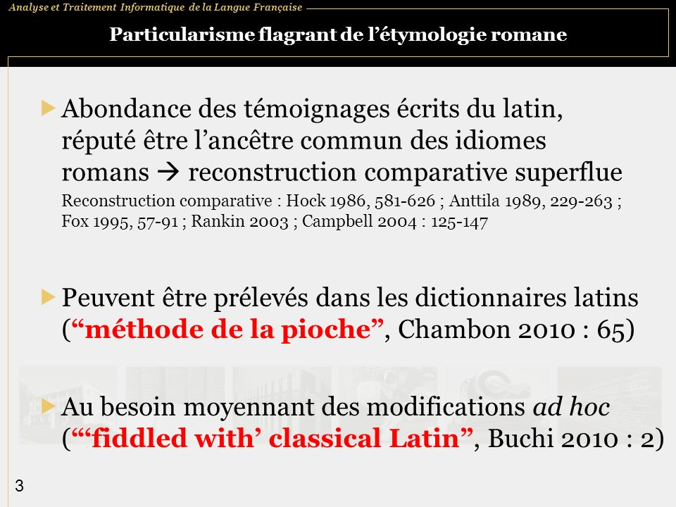 Analyse et Traitement Informatique de la Langue Française 3 Particularisme flagrant de létymologie romane Abondance des témoignages écrits du latin, réputé être lancêtre commun des idiomes romans reconstruction comparative superflue Reconstruction comparative : Hock 1986, 581-626 ; Anttila 1989, 229-263 ; Fox 1995, 57-91 ; Rankin 2003 ; Campbell 2004 : 125-147 Peuvent être prélevés dans les dictionnaires latins (méthode de la pioche, Chambon 2010 : 65) Au besoin moyennant des modifications ad hoc (fiddled with classical Latin, Buchi 2010 : 2)